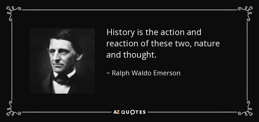 History is the action and reaction of these two, nature and thought. - Ralph Waldo Emerson