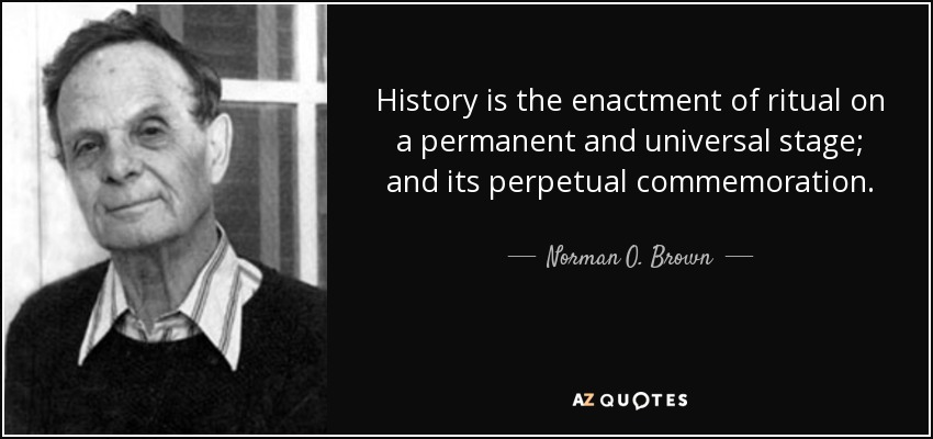 History is the enactment of ritual on a permanent and universal stage; and its perpetual commemoration. - Norman O. Brown