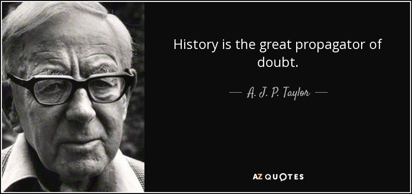 History is the great propagator of doubt. - A. J. P. Taylor