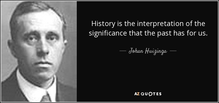 History is the interpretation of the significance that the past has for us. - Johan Huizinga