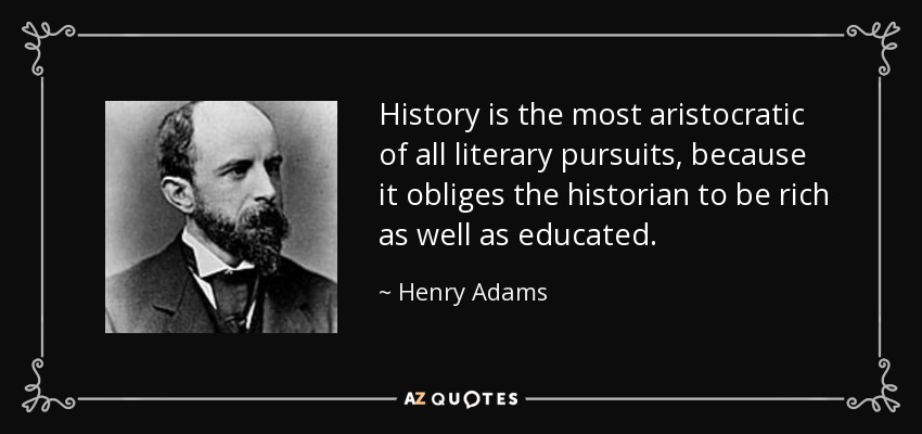 History is the most aristocratic of all literary pursuits, because it obliges the historian to be rich as well as educated. - Henry Adams