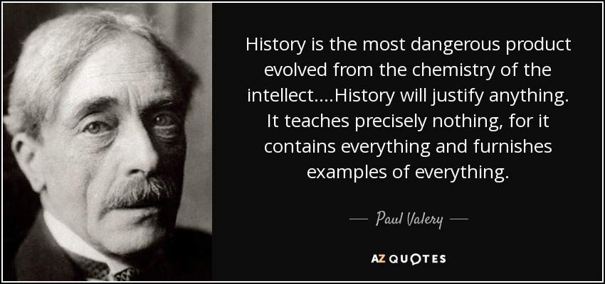 History is the most dangerous product evolved from the chemistry of the intellect. ...History will justify anything. It teaches precisely nothing, for it contains everything and furnishes examples of everything. - Paul Valery