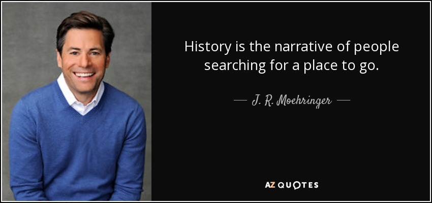 History is the narrative of people searching for a place to go. - J. R. Moehringer