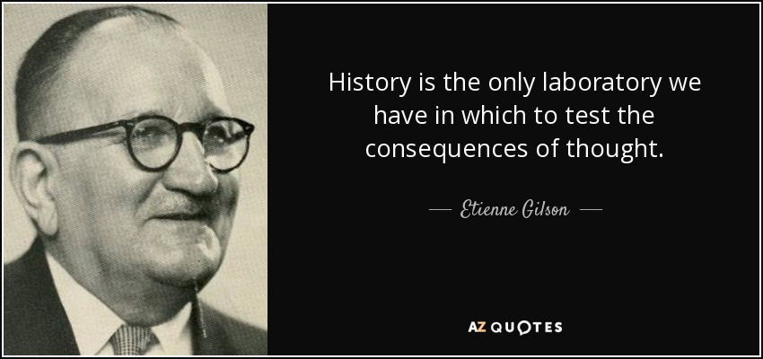 History is the only laboratory we have in which to test the consequences of thought. - Etienne Gilson