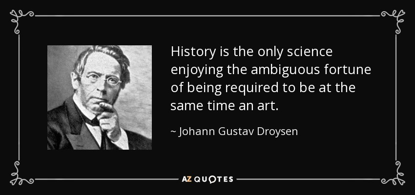 History is the only science enjoying the ambiguous fortune of being required to be at the same time an art. - Johann Gustav Droysen