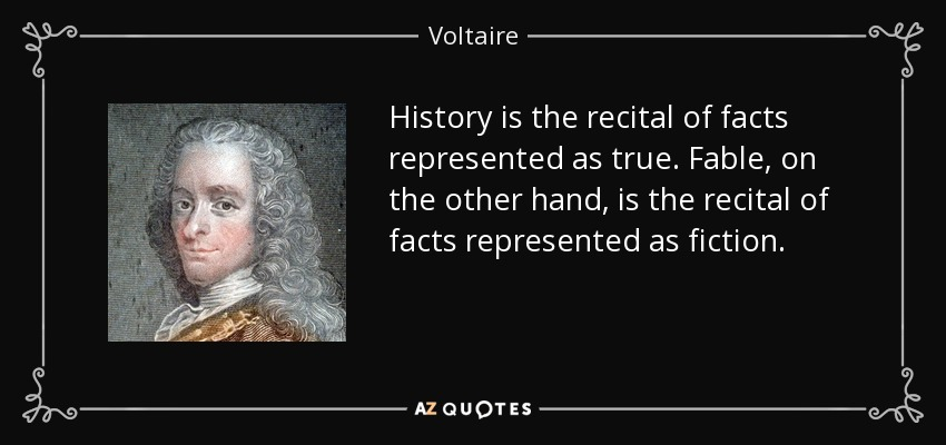 History is the recital of facts represented as true. Fable, on the other hand, is the recital of facts represented as fiction. - Voltaire