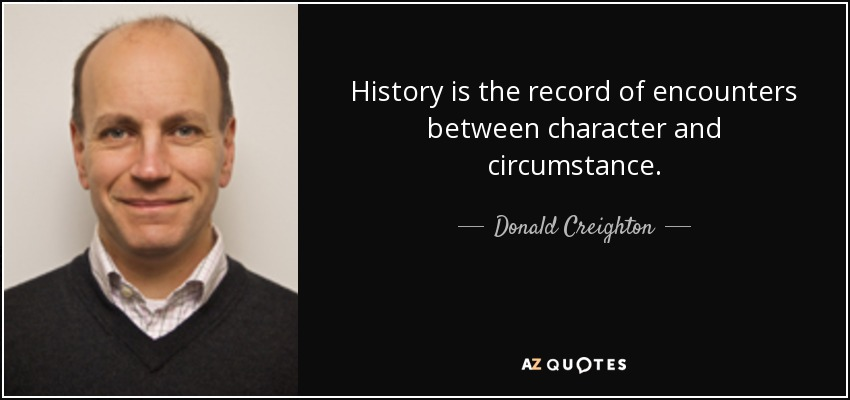 History is the record of encounters between character and circumstance. - Donald Creighton