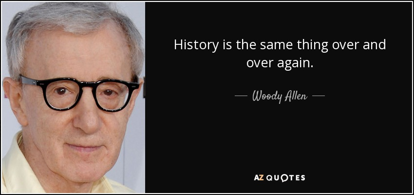 History is the same thing over and over again. - Woody Allen