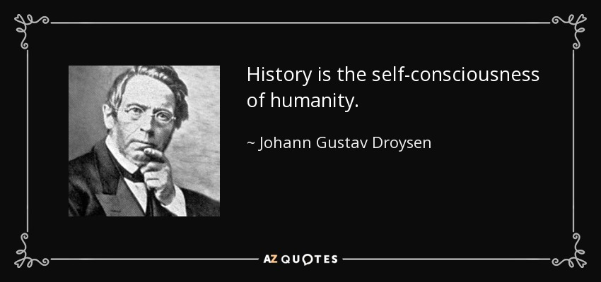 History is the self-consciousness of humanity. - Johann Gustav Droysen