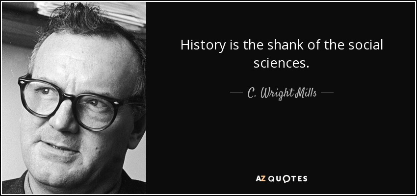 History is the shank of the social sciences. - C. Wright Mills