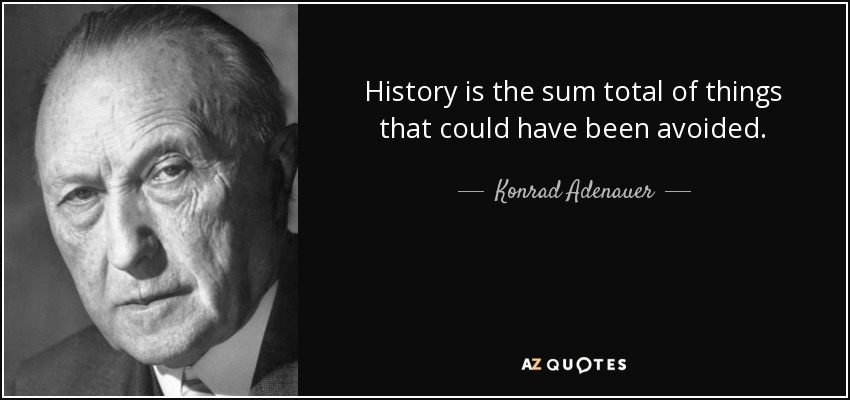 History is the sum total of things that could have been avoided. - Konrad Adenauer