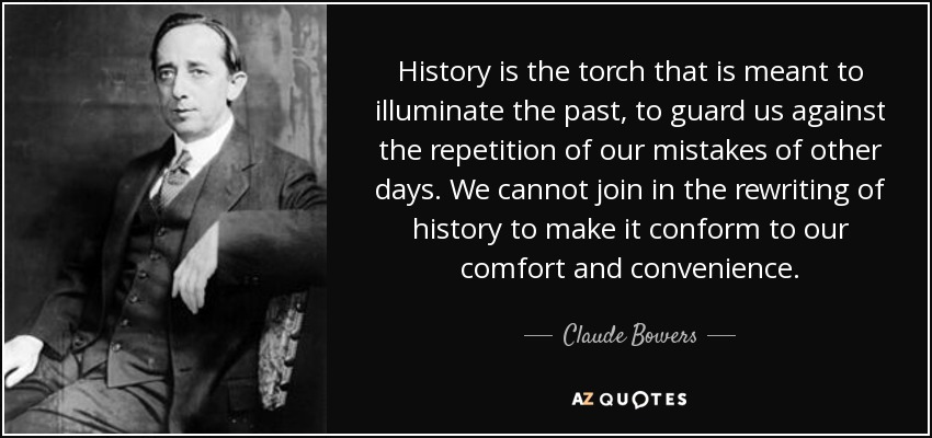 History is the torch that is meant to illuminate the past, to guard us against the repetition of our mistakes of other days. We cannot join in the rewriting of history to make it conform to our comfort and convenience. - Claude Bowers