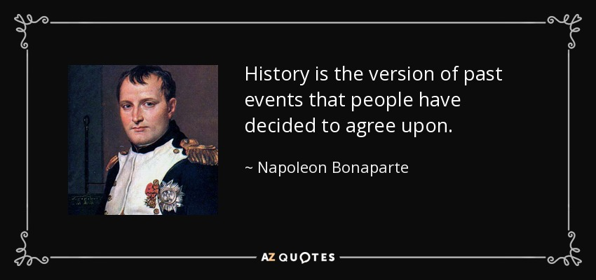 History is the version of past events that people have decided to agree upon. - Napoleon Bonaparte