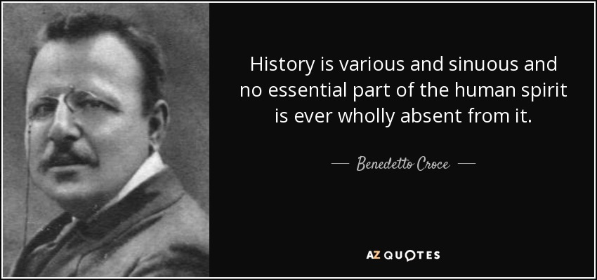 History is various and sinuous and no essential part of the human spirit is ever wholly absent from it. - Benedetto Croce