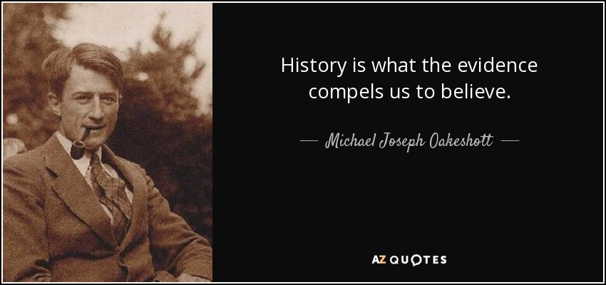 History is what the evidence compels us to believe. - Michael Joseph Oakeshott