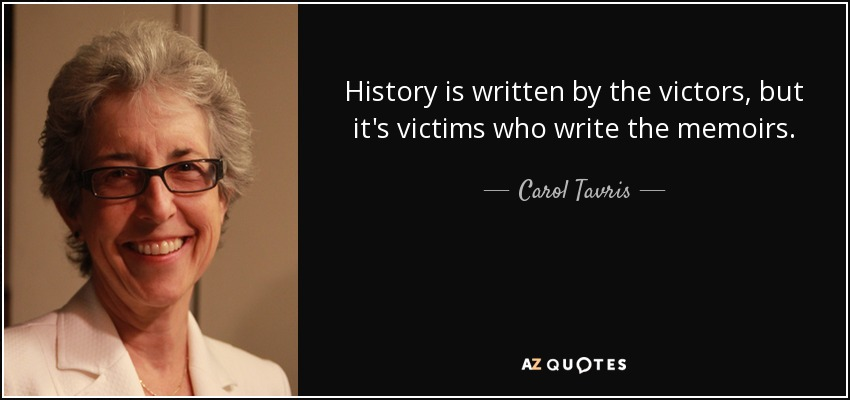 History is written by the victors, but it's victims who write the memoirs. - Carol Tavris