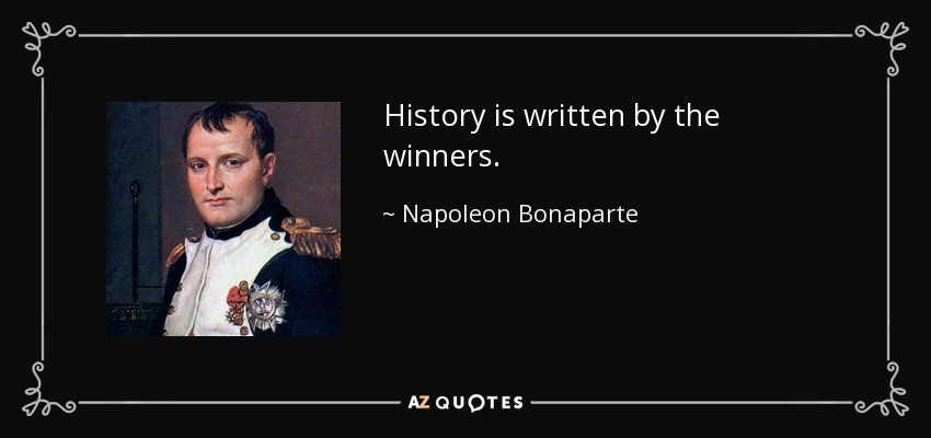 History is written by the winners. - Napoleon Bonaparte