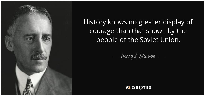 History knows no greater display of courage than that shown by the people of the Soviet Union. - Henry L. Stimson