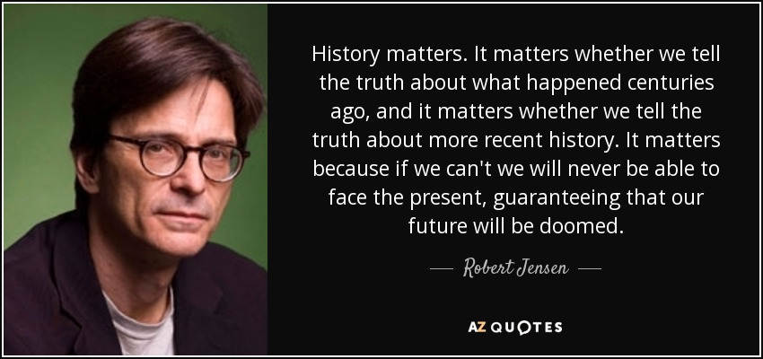 History matters. It matters whether we tell the truth about what happened centuries ago, and it matters whether we tell the truth about more recent history. It matters because if we can't we will never be able to face the present, guaranteeing that our future will be doomed. - Robert Jensen