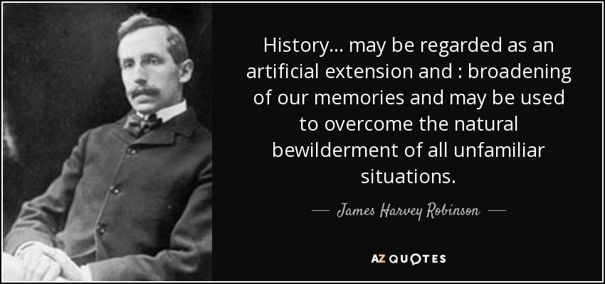 History ... may be regarded as an artificial extension and : broadening of our memories and may be used to overcome the natural bewilderment of all unfamiliar situations. - James Harvey Robinson