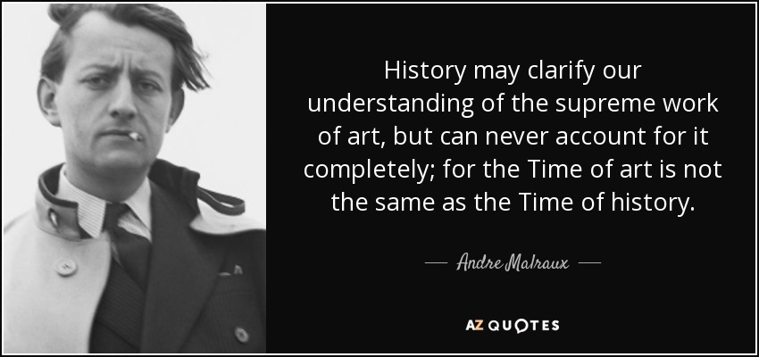History may clarify our understanding of the supreme work of art, but can never account for it completely; for the Time of art is not the same as the Time of history. - Andre Malraux