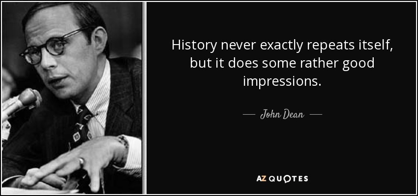 History never exactly repeats itself, but it does some rather good impressions. - John Dean