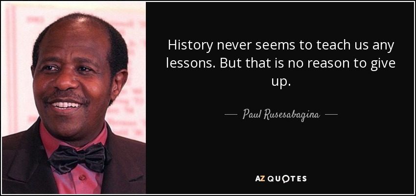 History never seems to teach us any lessons. But that is no reason to give up. - Paul Rusesabagina
