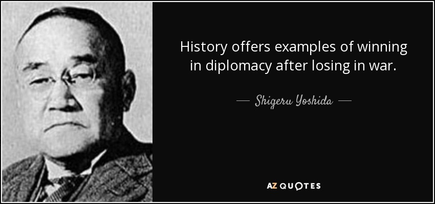 History offers examples of winning in diplomacy after losing in war. - Shigeru Yoshida