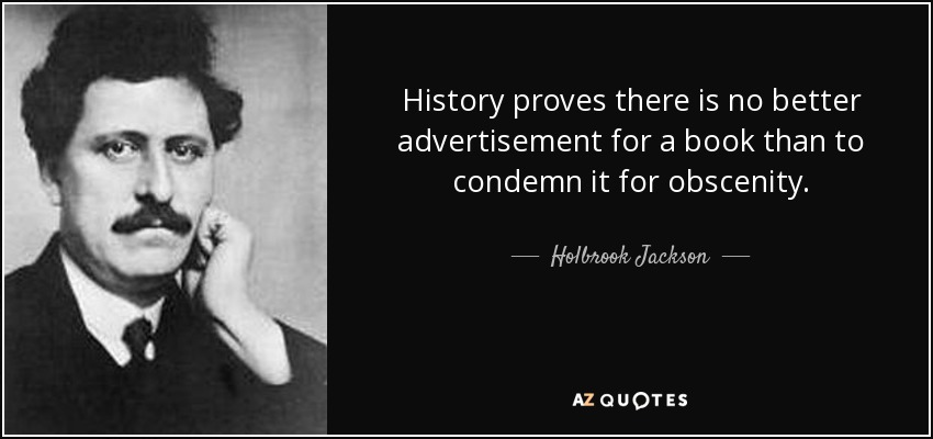 History proves there is no better advertisement for a book than to condemn it for obscenity. - Holbrook Jackson