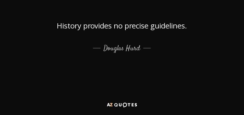 History provides no precise guidelines. - Douglas Hurd