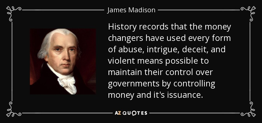 History records that the money changers have used every form of abuse, intrigue, deceit, and violent means possible to maintain their control over governments by controlling money and it's issuance. - James Madison