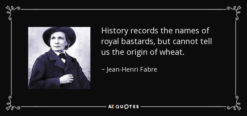 History records the names of royal bastards, but cannot tell us the origin of wheat. - Jean-Henri Fabre