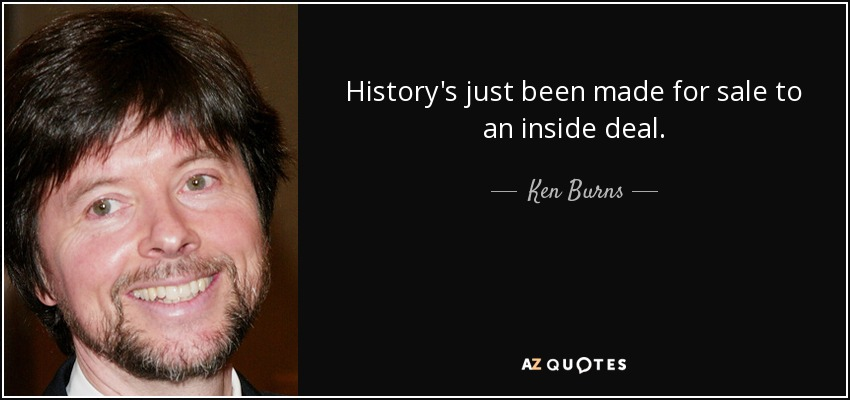 History's just been made for sale to an inside deal. - Ken Burns