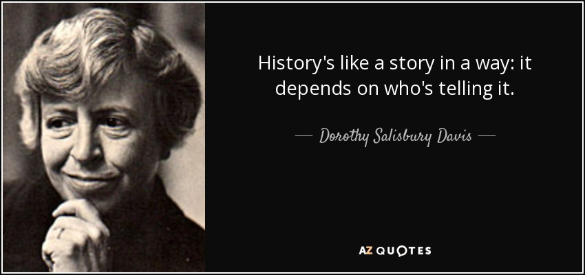 History's like a story in a way: it depends on who's telling it. - Dorothy Salisbury Davis