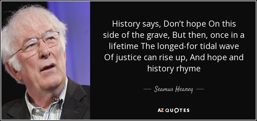 History says, Don't hope On this side of the grave, But then, once in a lifetime The longed-for tidal wave Of justice can rise up, And hope and history rhyme - Seamus Heaney