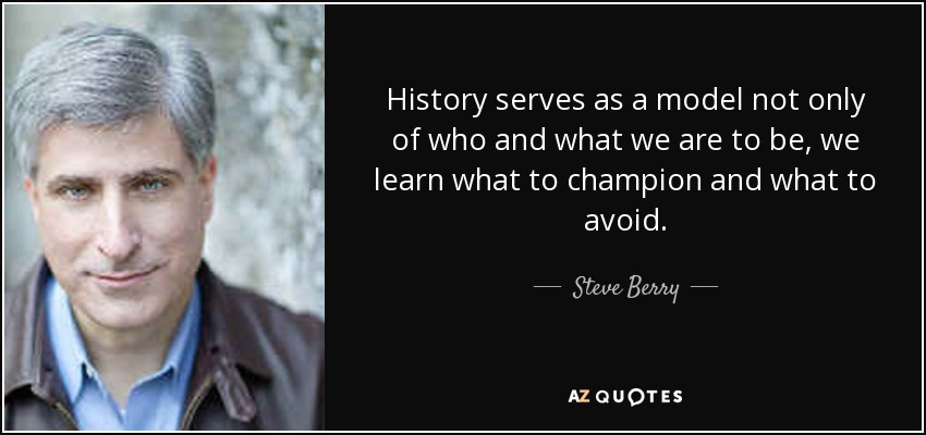 History serves as a model not only of who and what we are to be, we learn what to champion and what to avoid. - Steve Berry