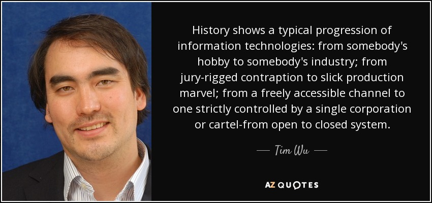 History shows a typical progression of information technologies: from somebody's hobby to somebody's industry; from jury-rigged contraption to slick production marvel; from a freely accessible channel to one strictly controlled by a single corporation or cartel-from open to closed system. - Tim Wu