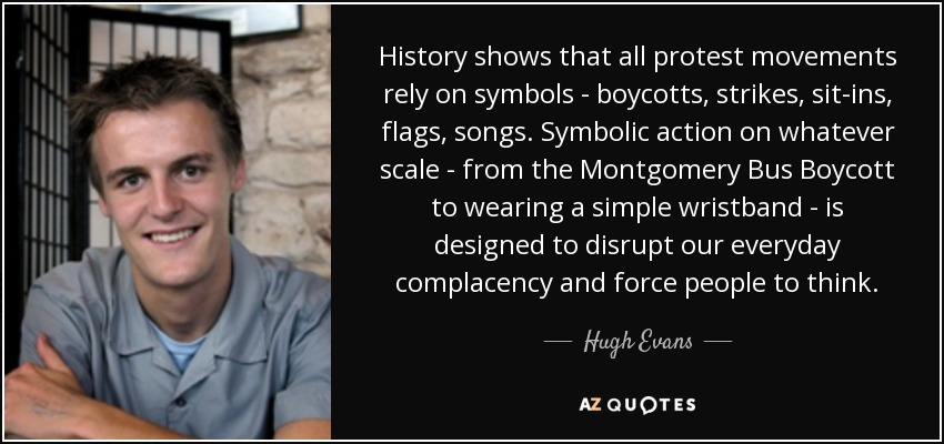 History shows that all protest movements rely on symbols - boycotts, strikes, sit-ins, flags, songs. Symbolic action on whatever scale - from the Montgomery Bus Boycott to wearing a simple wristband - is designed to disrupt our everyday complacency and force people to think. - Hugh Evans