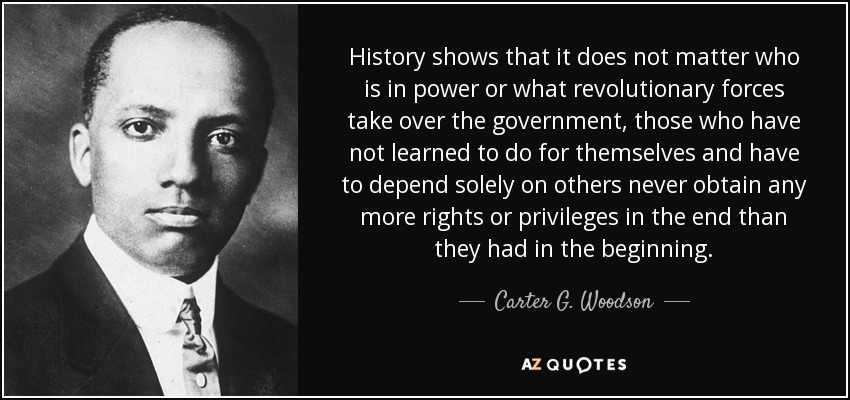 History shows that it does not matter who is in power or what revolutionary forces take over the government, those who have not learned to do for themselves and have to depend solely on others never obtain any more rights or privileges in the end than they had in the beginning. - Carter G. Woodson