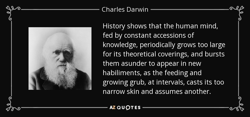 History shows that the human mind, fed by constant accessions of knowledge, periodically grows too large for its theoretical coverings, and bursts them asunder to appear in new habiliments, as the feeding and growing grub, at intervals, casts its too narrow skin and assumes another. - Charles Darwin