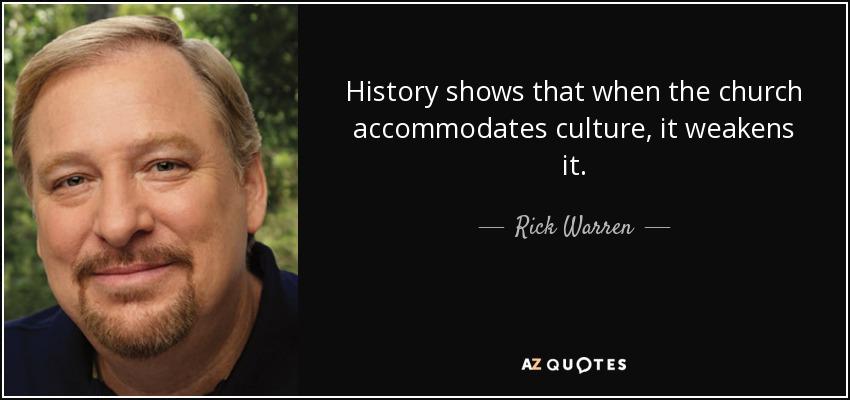 History shows that when the church accommodates culture, it weakens it. - Rick Warren
