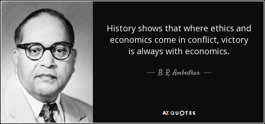 History shows that where ethics and economics come in conflict, victory is always with economics. - B. R. Ambedkar