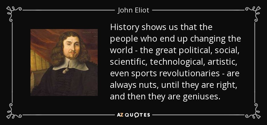 John Eliot quote: History shows us that the people who end ...
