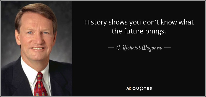 History shows you don't know what the future brings. - G. Richard Wagoner, Jr.