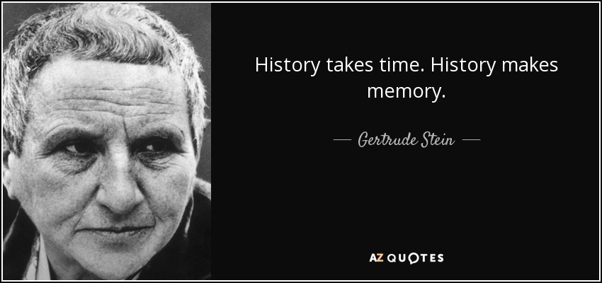 History takes time. History makes memory. - Gertrude Stein