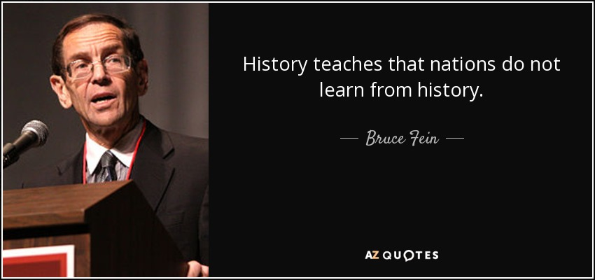History teaches that nations do not learn from history. - Bruce Fein