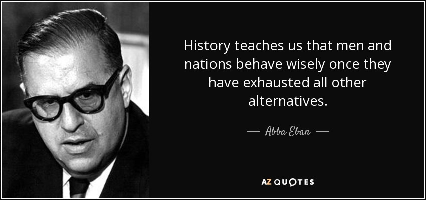 History teaches us that men and nations behave wisely once they have exhausted all other alternatives. - Abba Eban