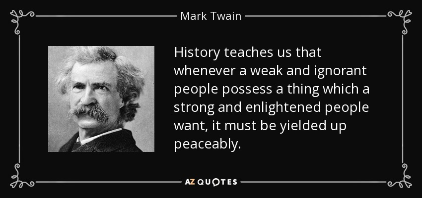 History teaches us that whenever a weak and ignorant people possess a thing which a strong and enlightened people want, it must be yielded up peaceably. - Mark Twain