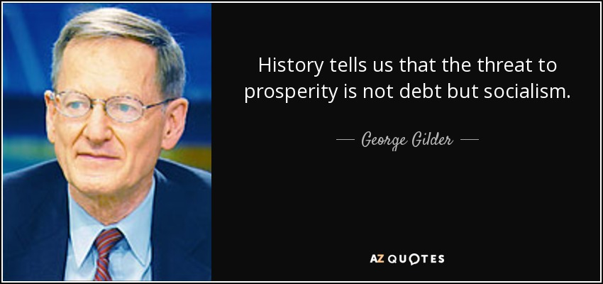History tells us that the threat to prosperity is not debt but socialism. - George Gilder