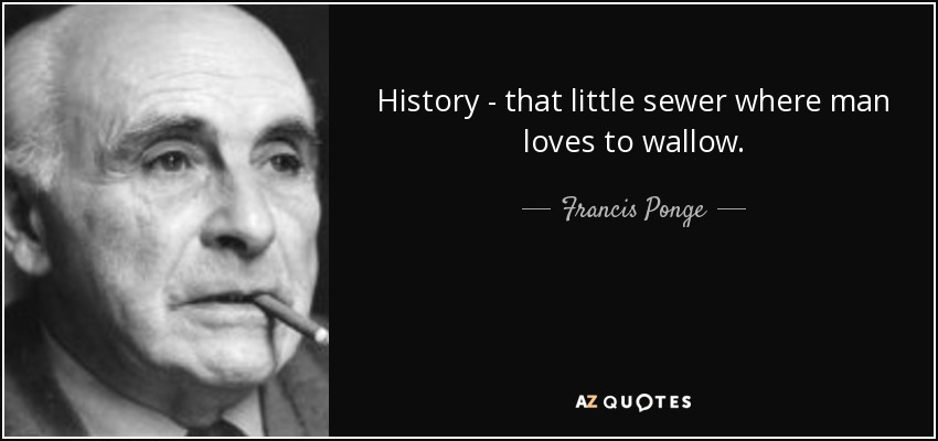 History - that little sewer where man loves to wallow. - Francis Ponge